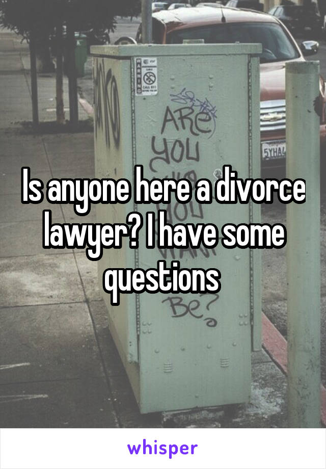 Is anyone here a divorce lawyer? I have some questions