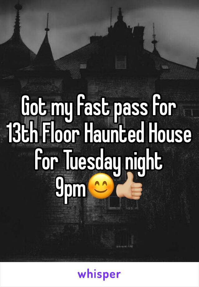 Got my fast pass for 13th Floor Haunted House for Tuesday night 9pm😊👍🏼