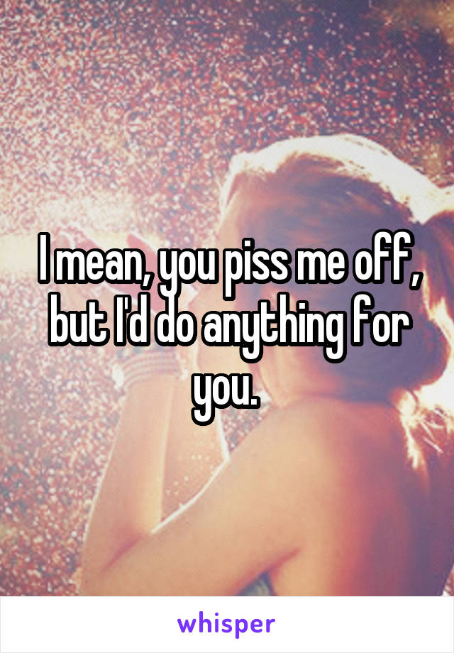I mean, you piss me off, but I'd do anything for you.