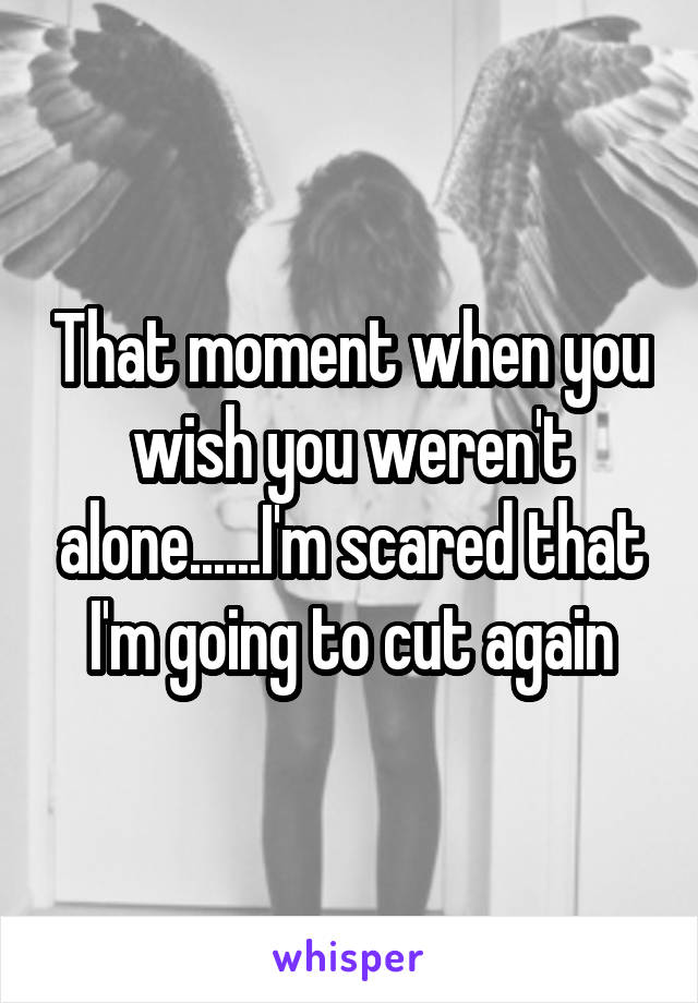 That moment when you wish you weren't alone......I'm scared that I'm going to cut again