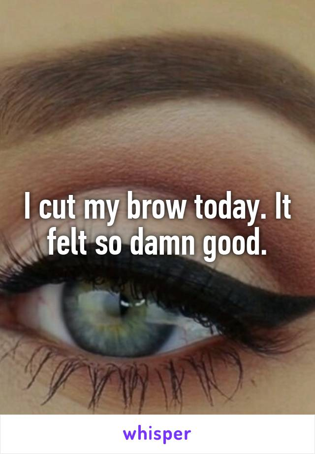 I cut my brow today. It felt so damn good.