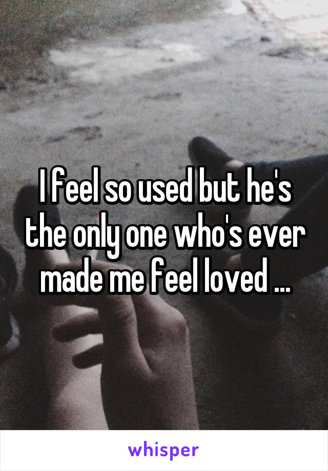 I feel so used but he's the only one who's ever made me feel loved ...