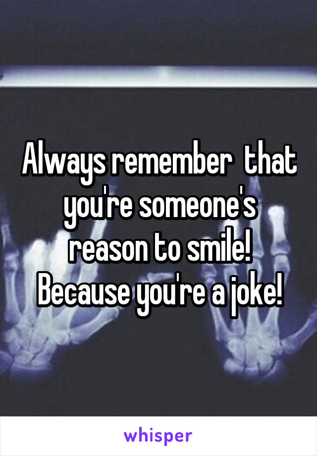 Always remember  that you're someone's reason to smile! Because you're a joke!