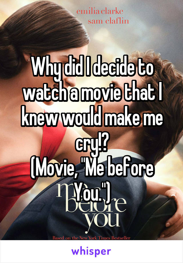 """Why did I decide to watch a movie that I knew would make me cry!? (Movie, """"Me before You."""")"""