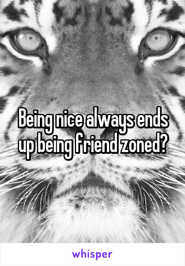 Being nice always ends up being friend zoned?