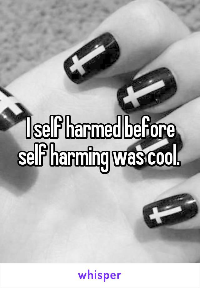 I self harmed before self harming was cool.