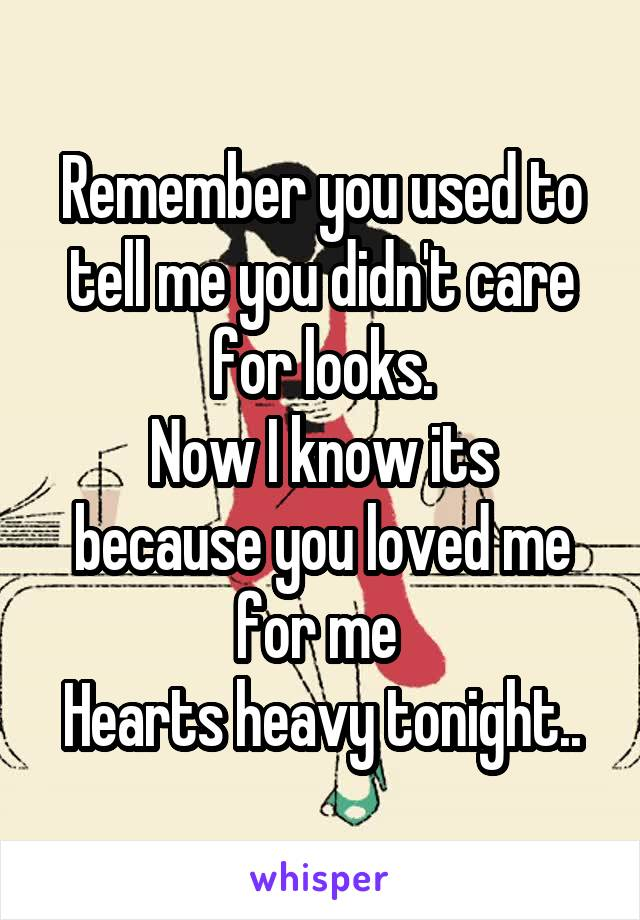 Remember you used to tell me you didn't care for looks. Now I know its because you loved me for me  Hearts heavy tonight..