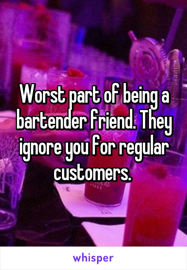 Worst part of being a bartender friend. They ignore you for regular customers.