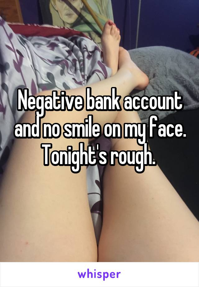 Negative bank account and no smile on my face. Tonight's rough.