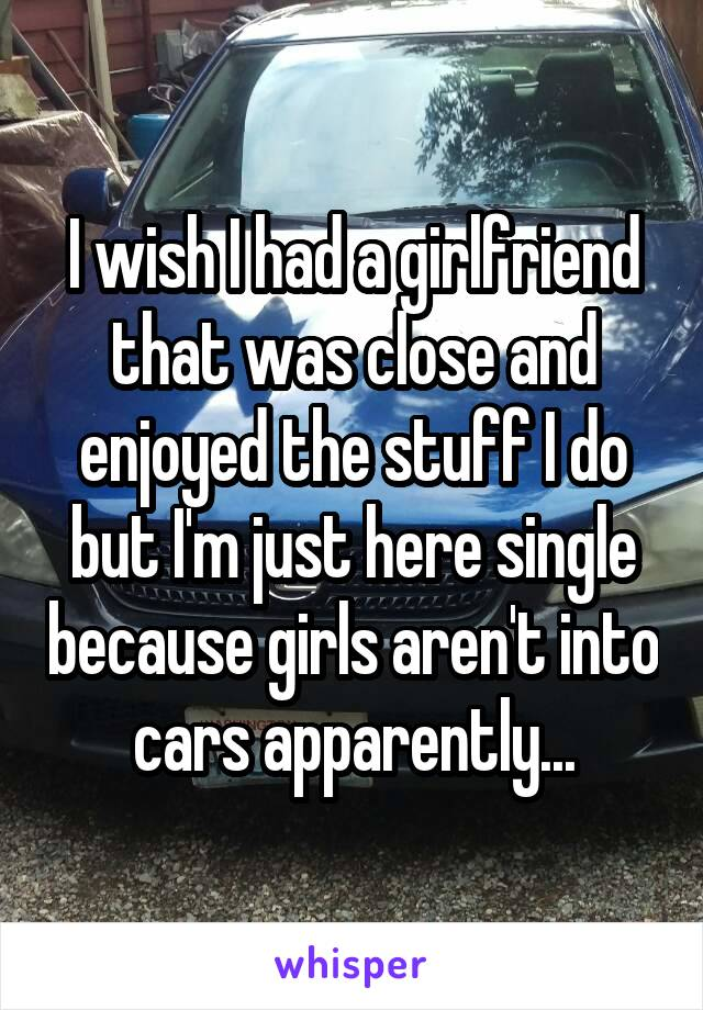 I wish I had a girlfriend that was close and enjoyed the stuff I do but I'm just here single because girls aren't into cars apparently...