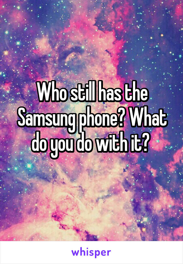 Who still has the Samsung phone? What do you do with it?