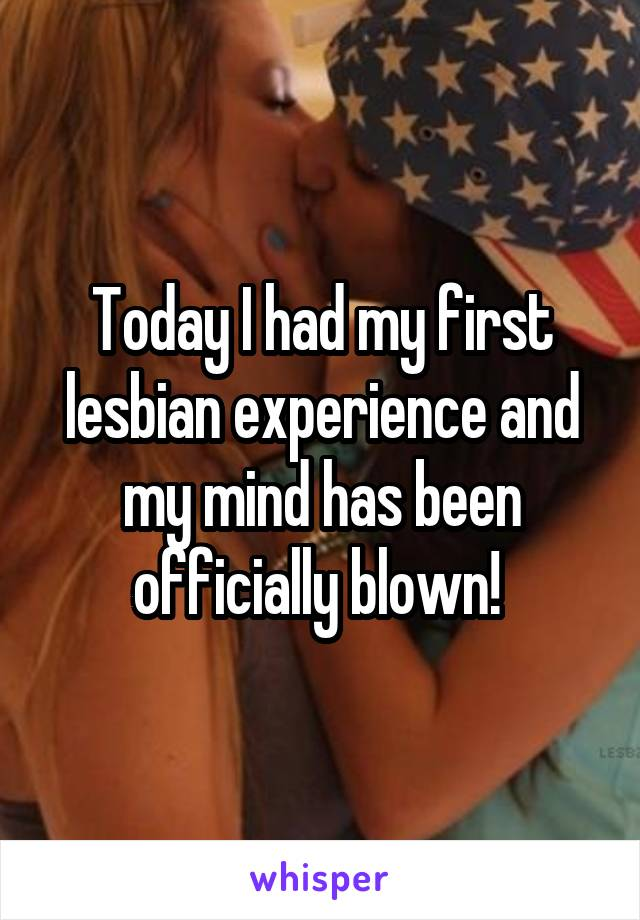 Today I had my first lesbian experience and my mind has been officially blown!