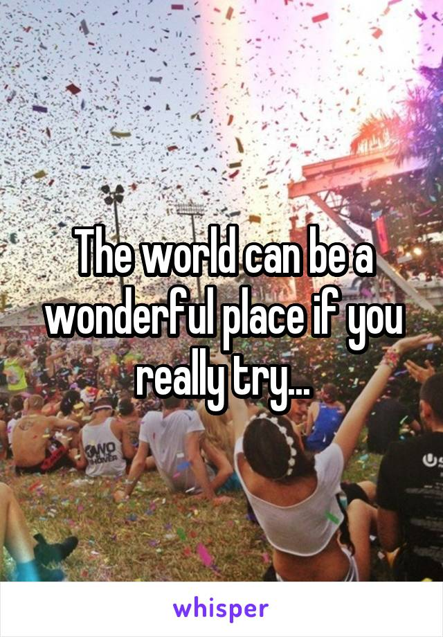 The world can be a wonderful place if you really try...