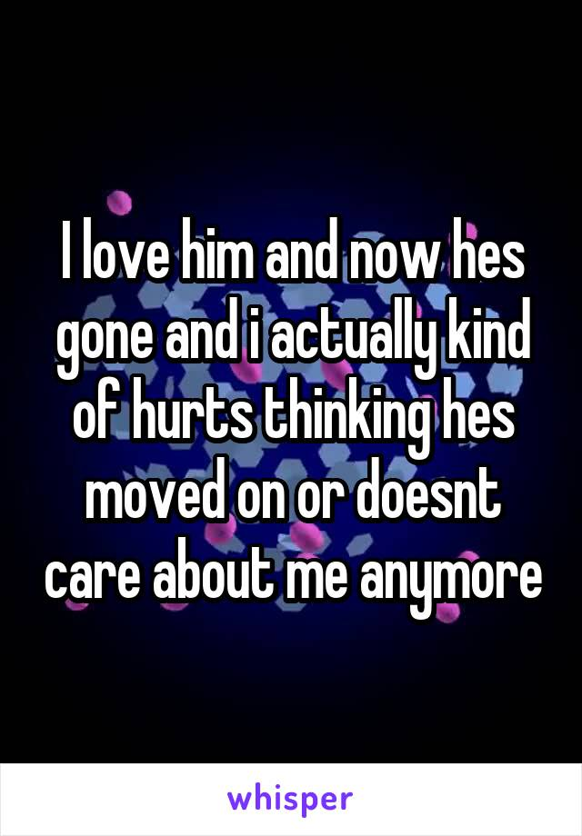 I love him and now hes gone and i actually kind of hurts thinking hes moved on or doesnt care about me anymore