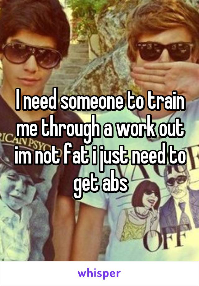 I need someone to train me through a work out im not fat i just need to get abs