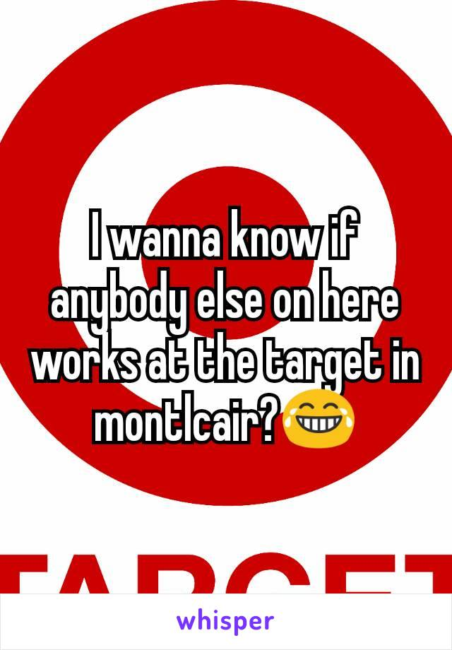 I wanna know if anybody else on here works at the target in montlcair?😂