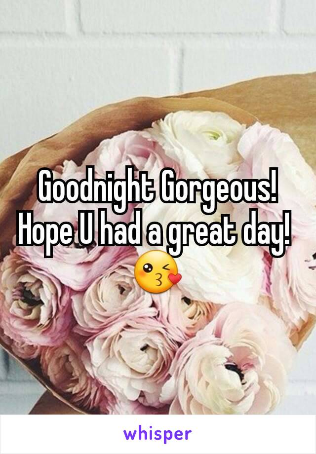 Goodnight Gorgeous! Hope U had a great day!  😘