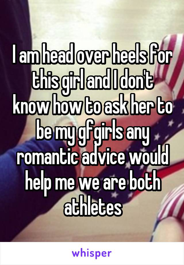 I am head over heels for this girl and I don't know how to ask her to be my gfgirls any romantic advice would help me we are both athletes