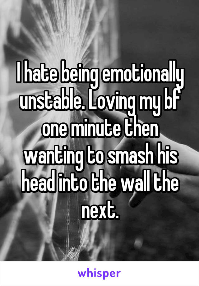 I hate being emotionally unstable. Loving my bf one minute then wanting to smash his head into the wall the next.