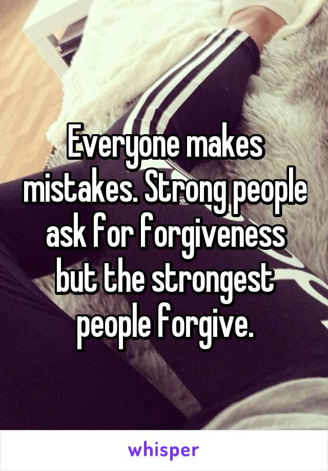 Everyone makes mistakes. Strong people ask for forgiveness but the strongest people forgive.
