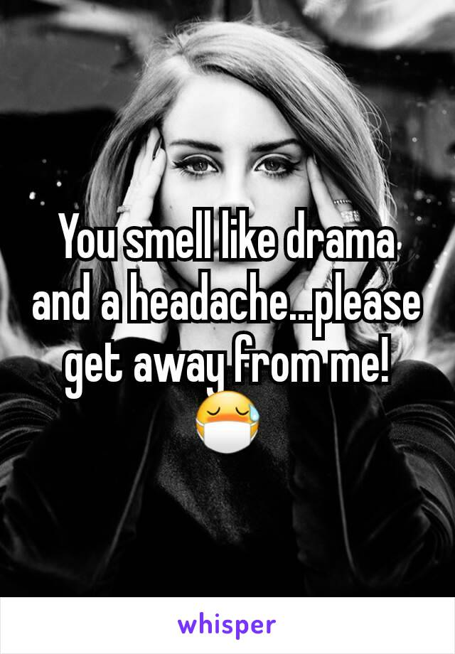 You smell like drama and a headache...please get away from me!😷