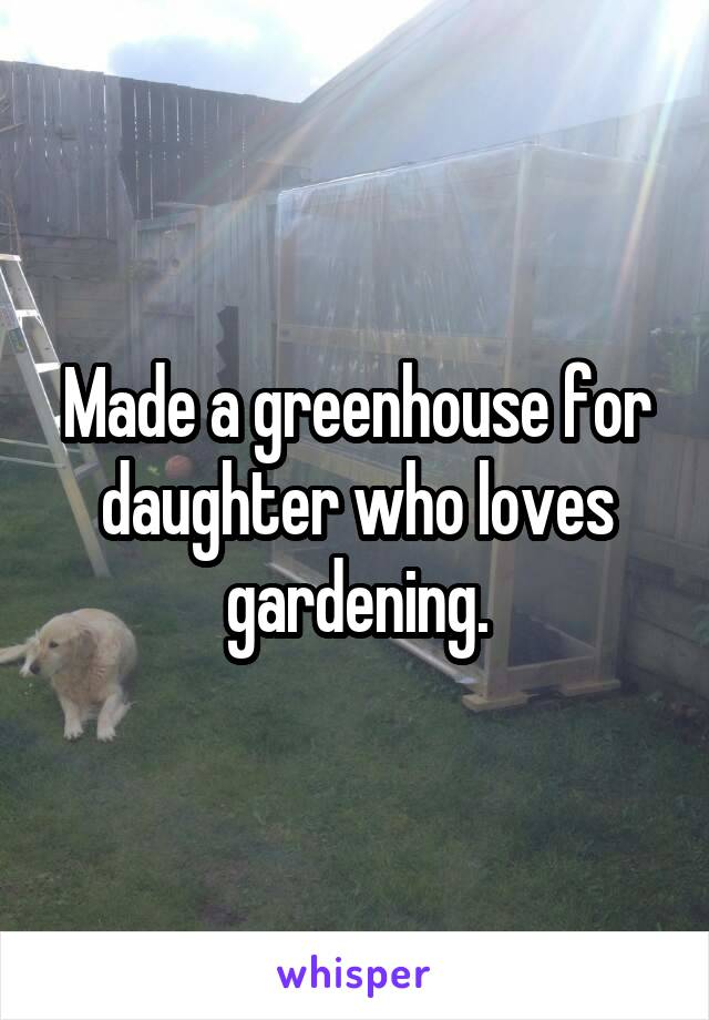 Made a greenhouse for daughter who loves gardening.