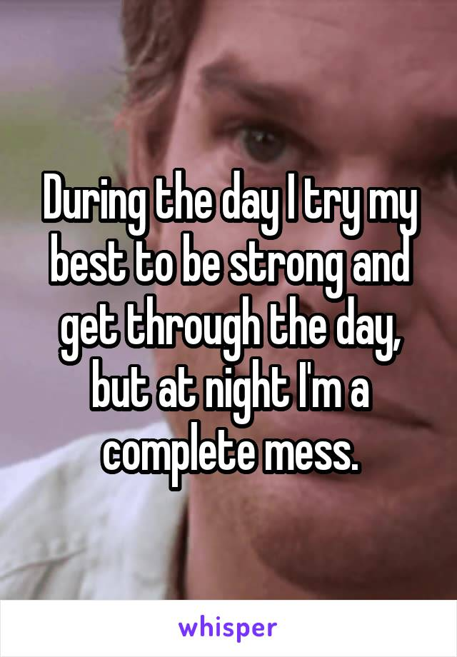 During the day I try my best to be strong and get through the day, but at night I'm a complete mess.