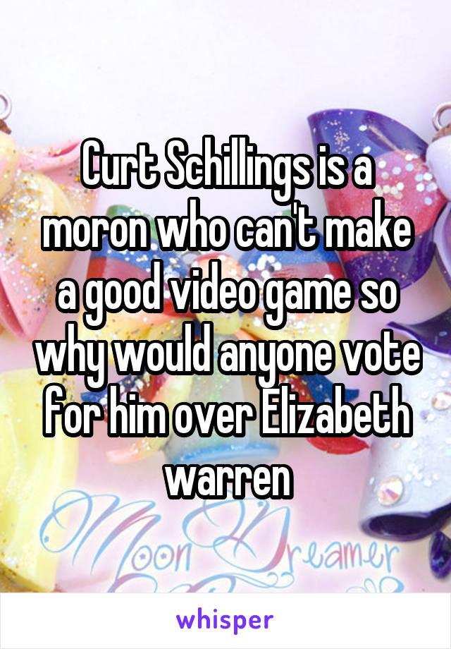 Curt Schillings is a moron who can't make a good video game so why would anyone vote for him over Elizabeth warren