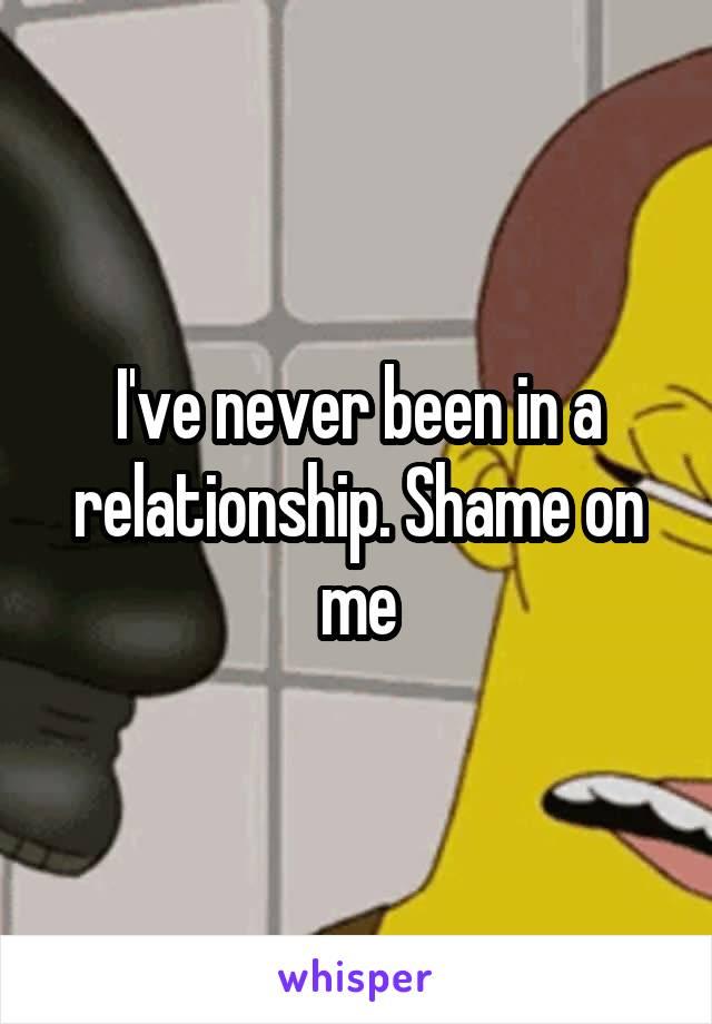 I've never been in a relationship. Shame on me