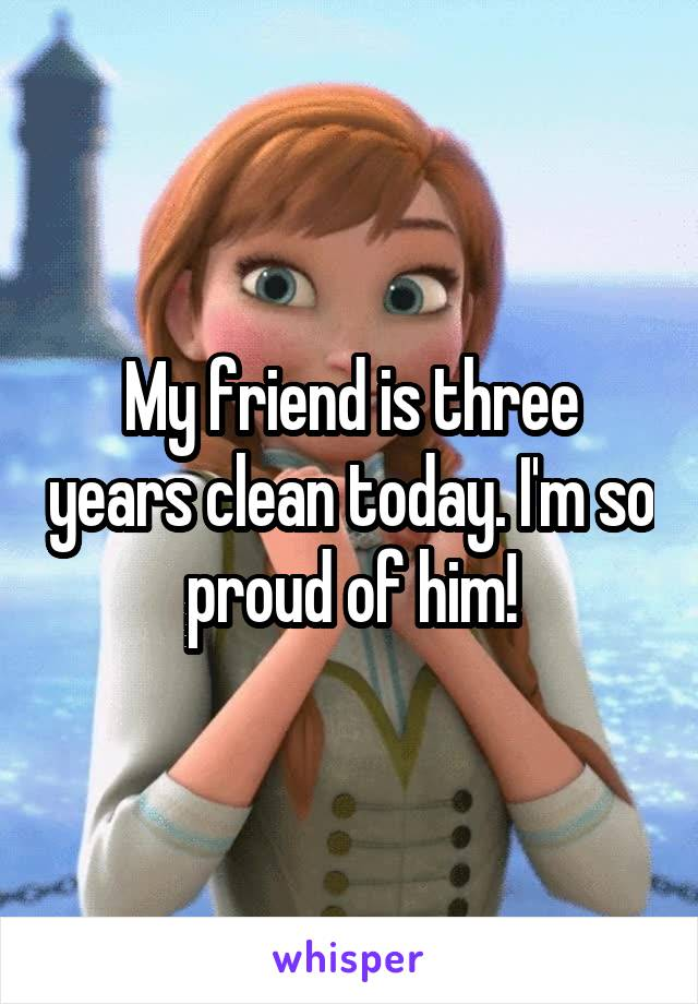 My friend is three years clean today. I'm so proud of him!