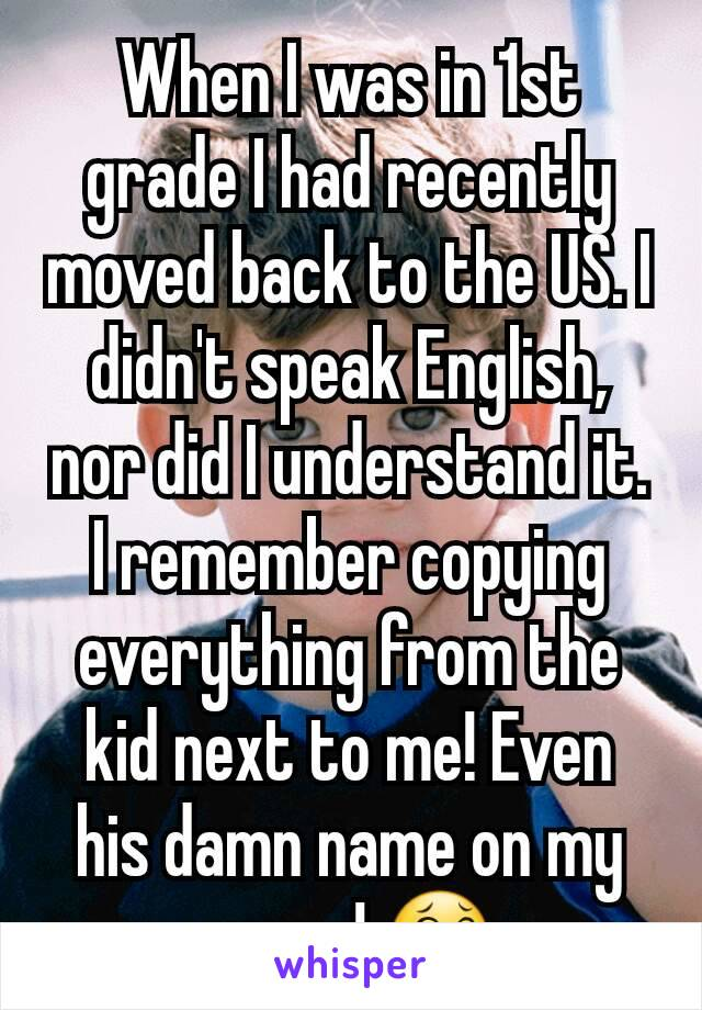 When I was in 1st grade I had recently moved back to the US. I didn't speak English, nor did I understand it. I remember copying everything from the kid next to me! Even his damn name on my paper! 😂