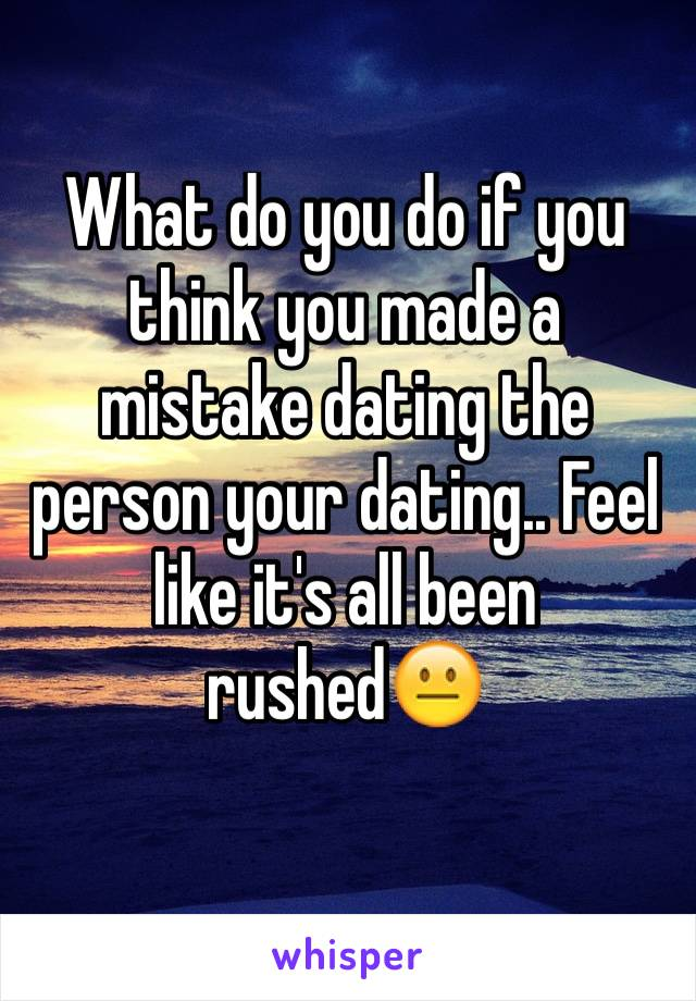What do you do if you think you made a mistake dating the person your dating.. Feel like it's all been rushed😐