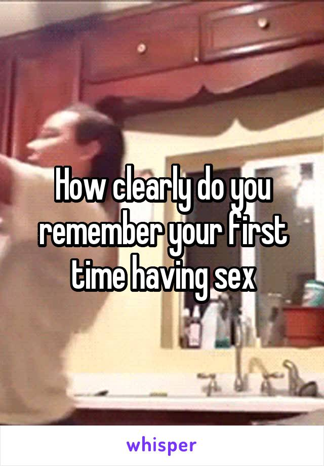 How clearly do you remember your first time having sex
