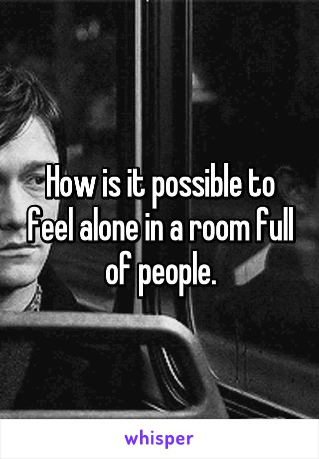 How is it possible to feel alone in a room full of people.