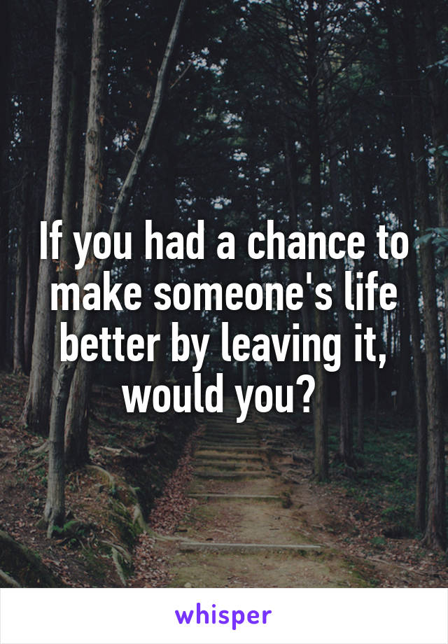 If you had a chance to make someone's life better by leaving it, would you?