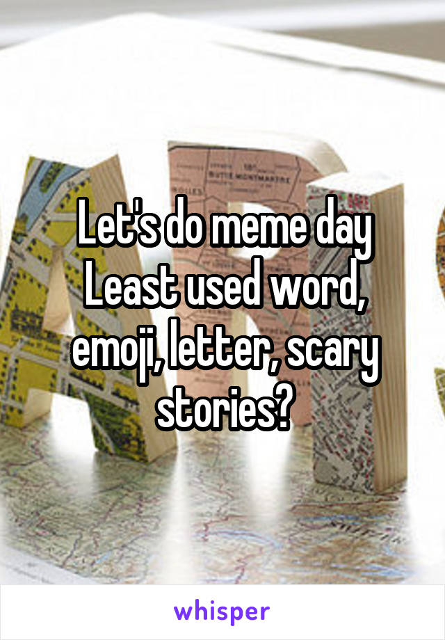 Let's do meme day Least used word, emoji, letter, scary stories?