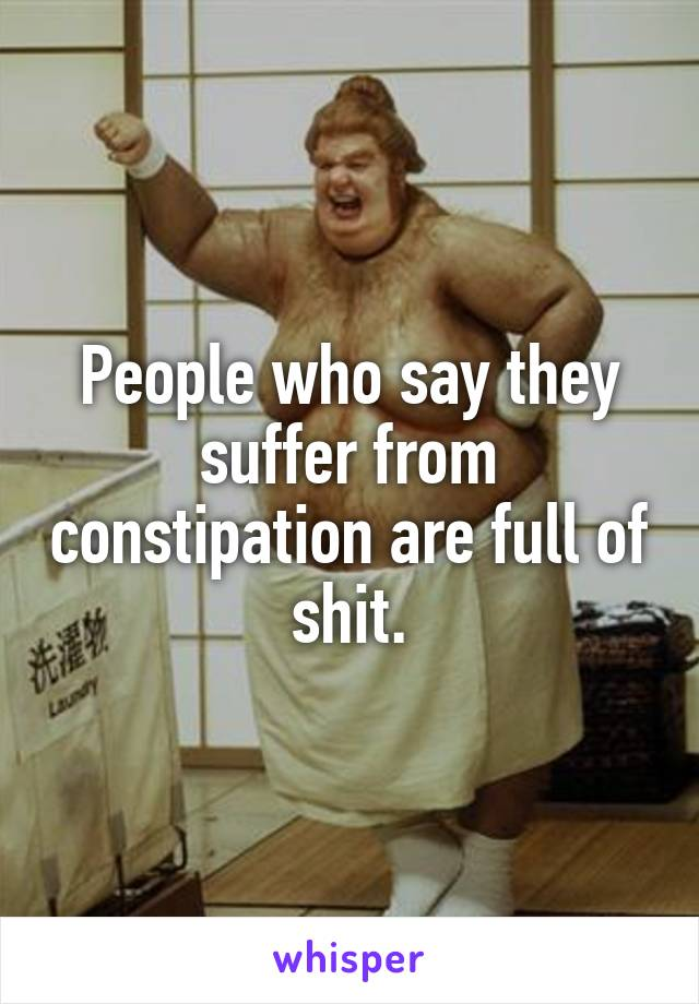 People who say they suffer from constipation are full of shit.