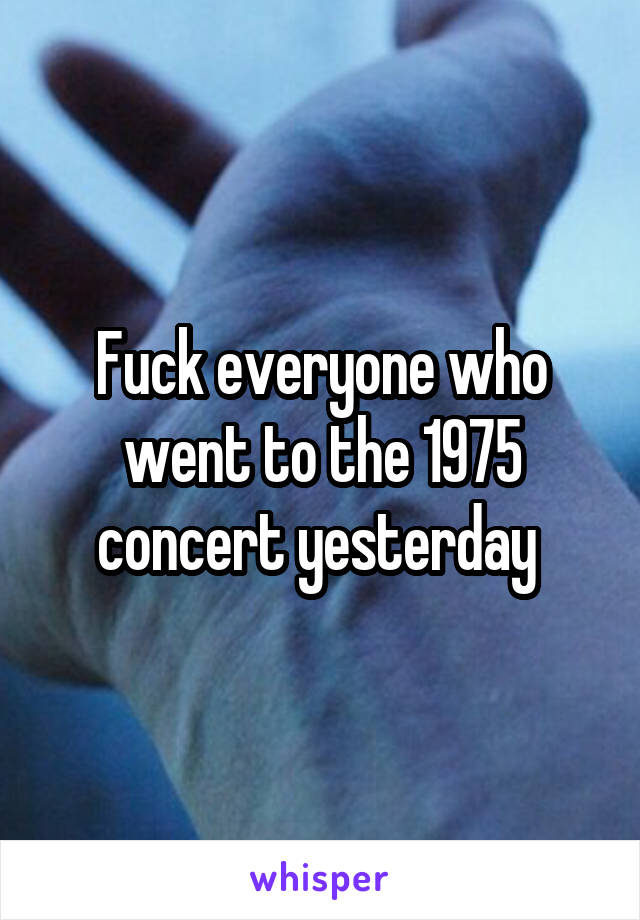 Fuck everyone who went to the 1975 concert yesterday