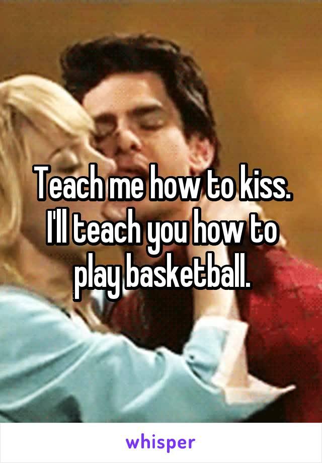 Teach me how to kiss. I'll teach you how to play basketball.
