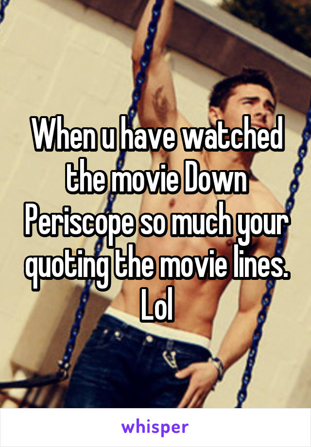 When u have watched the movie Down Periscope so much your quoting the movie lines. Lol