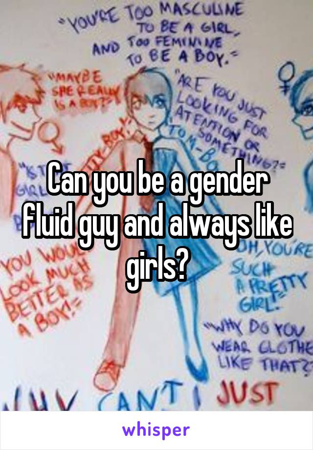 Can you be a gender fluid guy and always like girls?