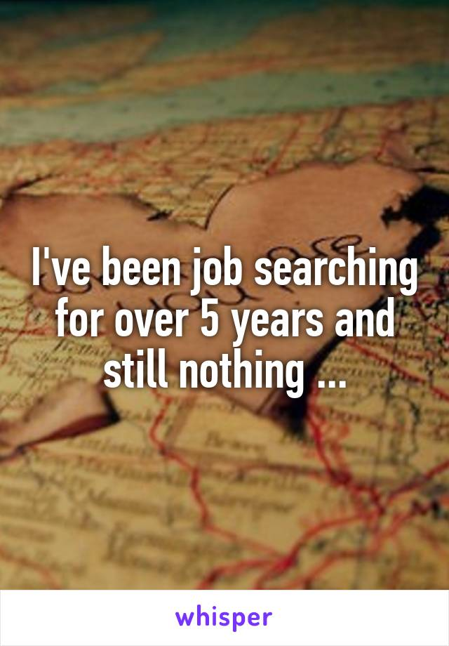 I've been job searching for over 5 years and still nothing ...