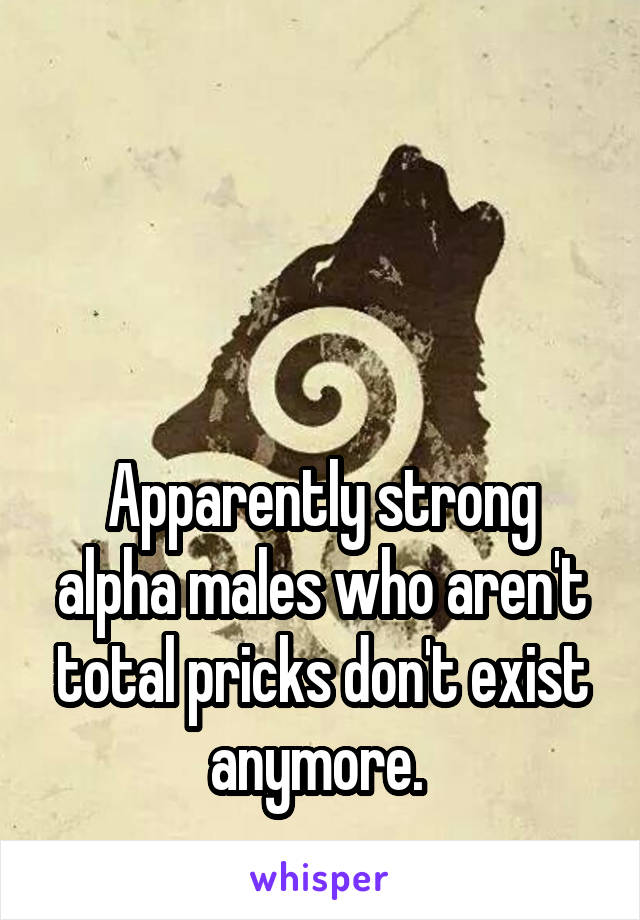 Apparently strong alpha males who aren't total pricks don't exist anymore.