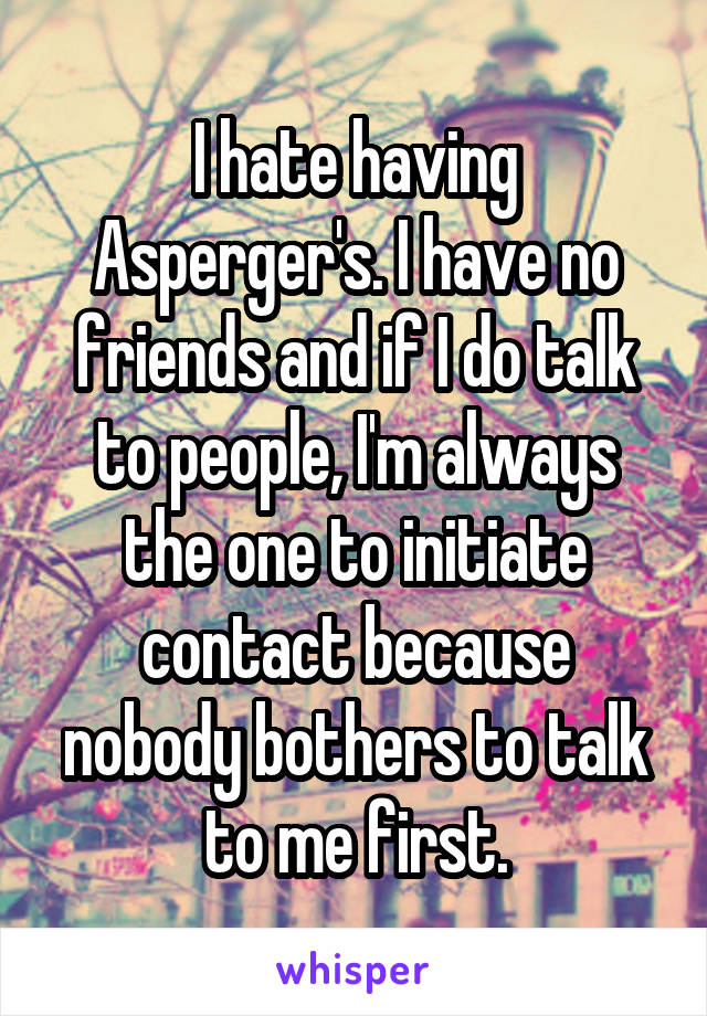 I hate having Asperger's. I have no friends and if I do talk to people, I'm always the one to initiate contact because nobody bothers to talk to me first.