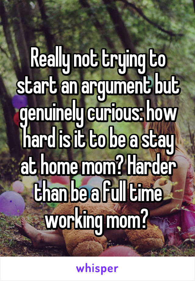 Really not trying to start an argument but genuinely curious: how hard is it to be a stay at home mom? Harder than be a full time working mom?