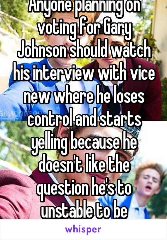 Anyone planning on voting for Gary Johnson should watch his interview with vice new where he loses control and starts yelling because he doesn't like the question he's to unstable to be president