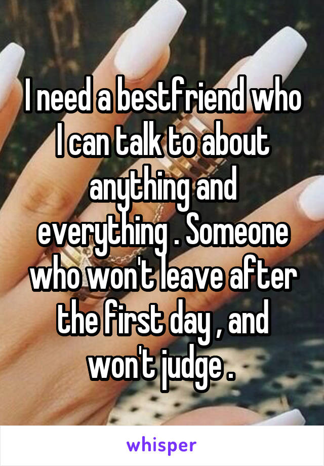 I need a bestfriend who I can talk to about anything and everything . Someone who won't leave after the first day , and won't judge .