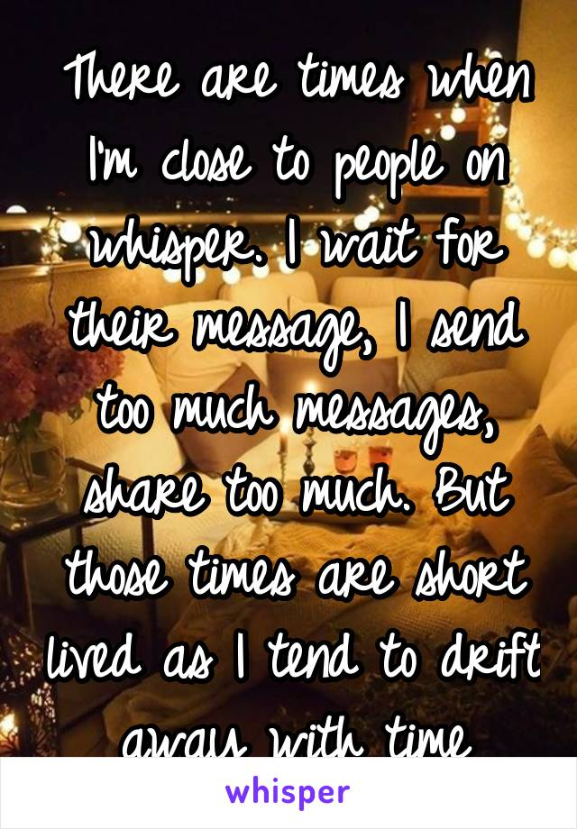 There are times when I'm close to people on whisper. I wait for their message, I send too much messages, share too much. But those times are short lived as I tend to drift away with time