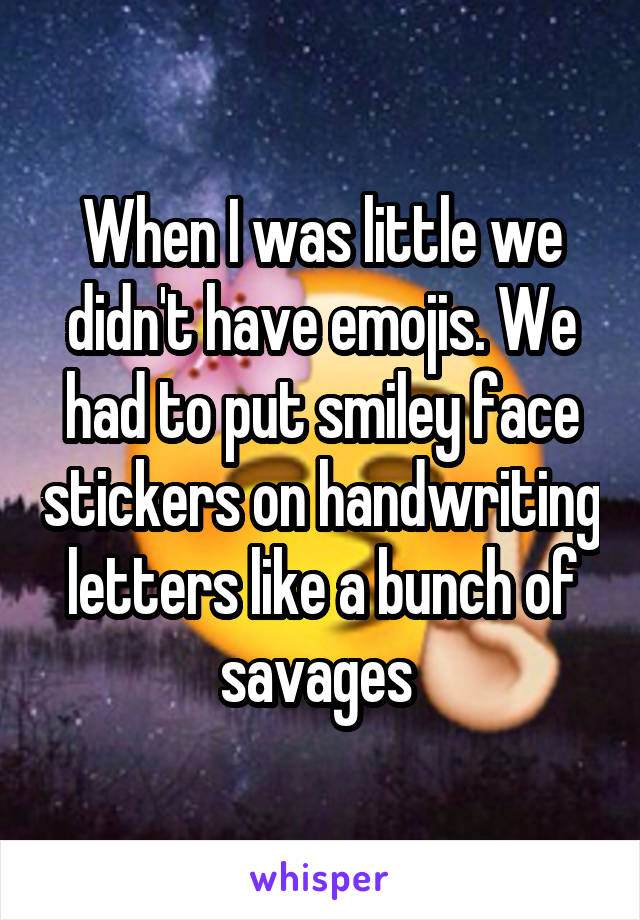 When I was little we didn't have emojis. We had to put smiley face stickers on handwriting letters like a bunch of savages