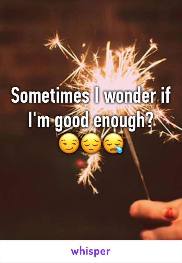 Sometimes I wonder if I'm good enough?          😏😔😪